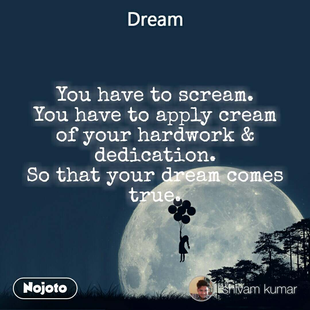 Dream You have to scream. You have to apply cream of your hardwork & dedication. So that your dream comes true.
