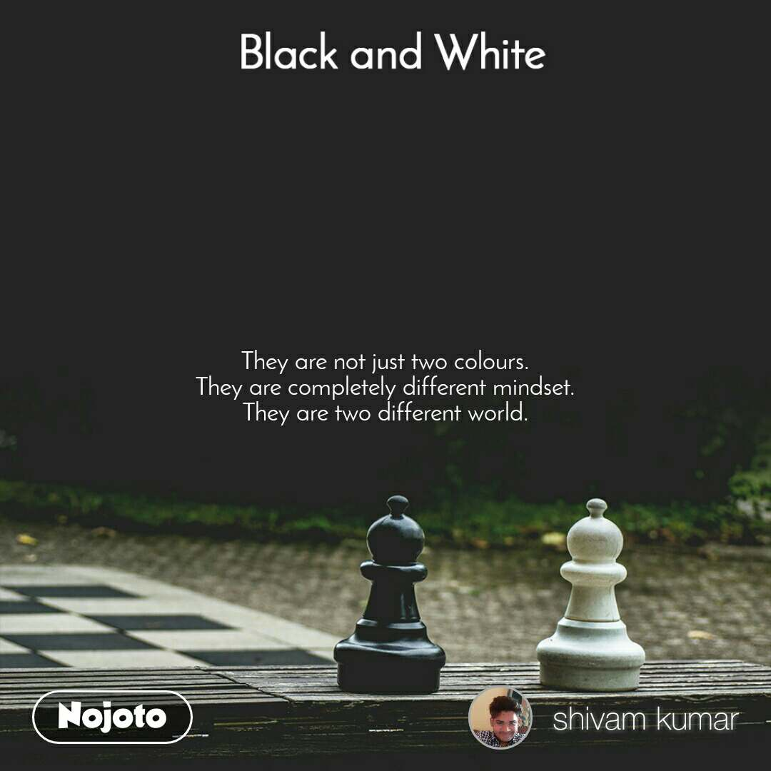 Black and White  They are not just two colours. They are completely different mindset. They are two different world.
