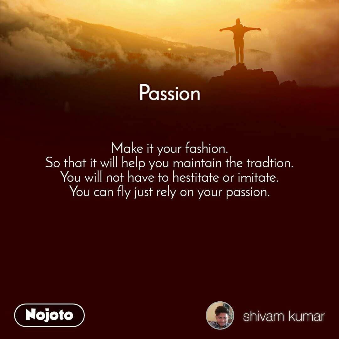 Passion Make it your fashion. So that it will help you maintain the tradtion. You will not have to hestitate or imitate. You can fly just rely on your passion.