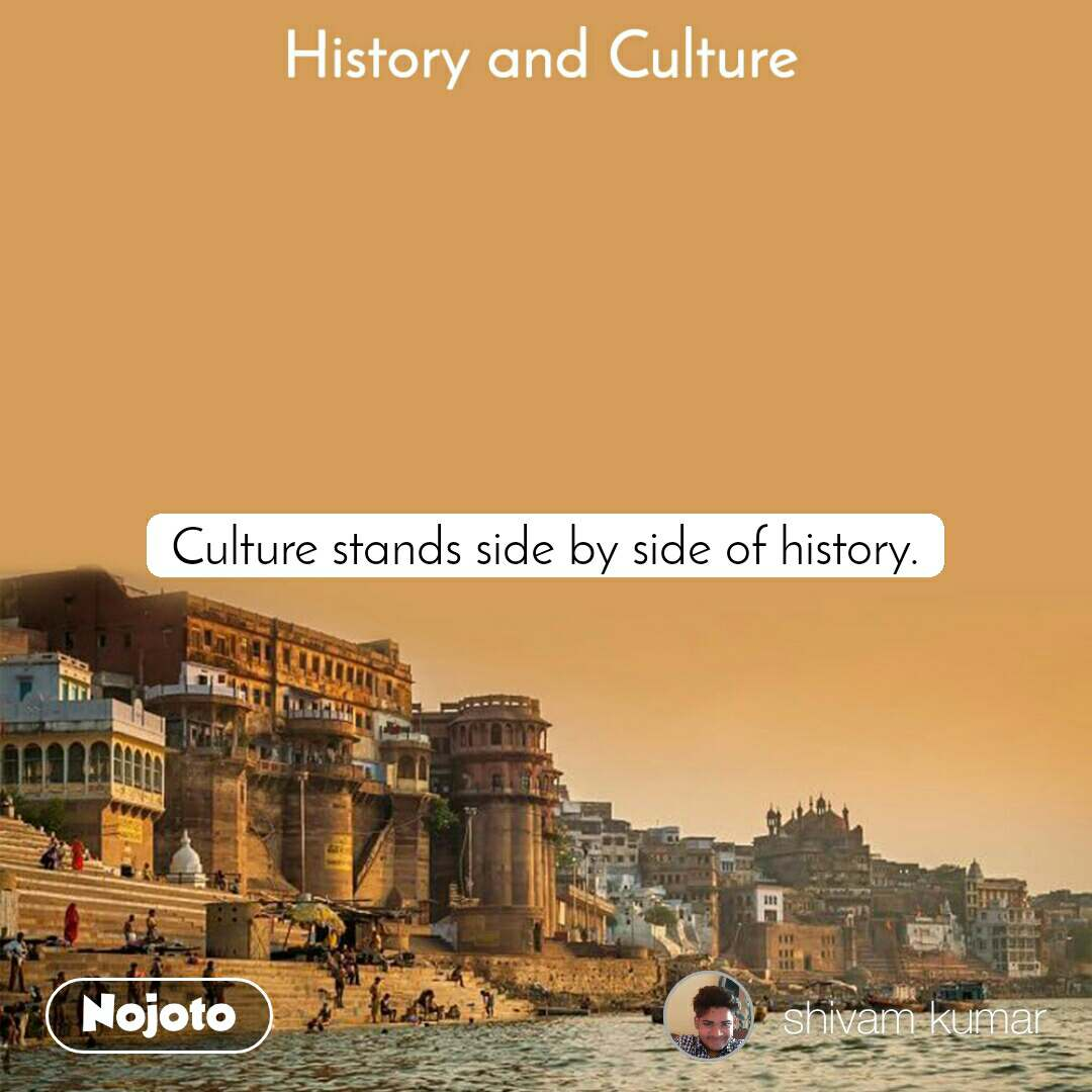History and Culture  Culture stands side by side of history.