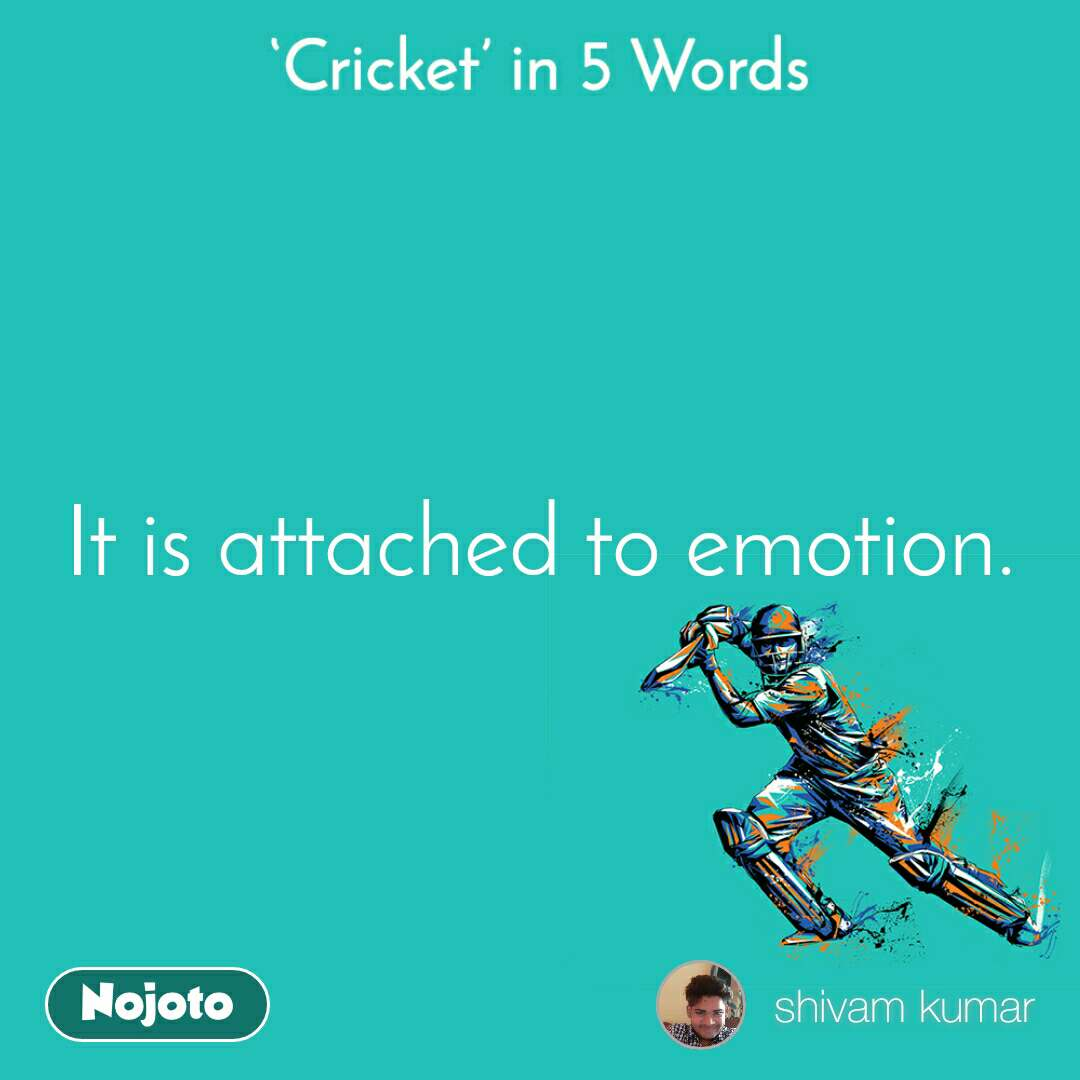 Cricket in 5 Words It is attached to emotion.