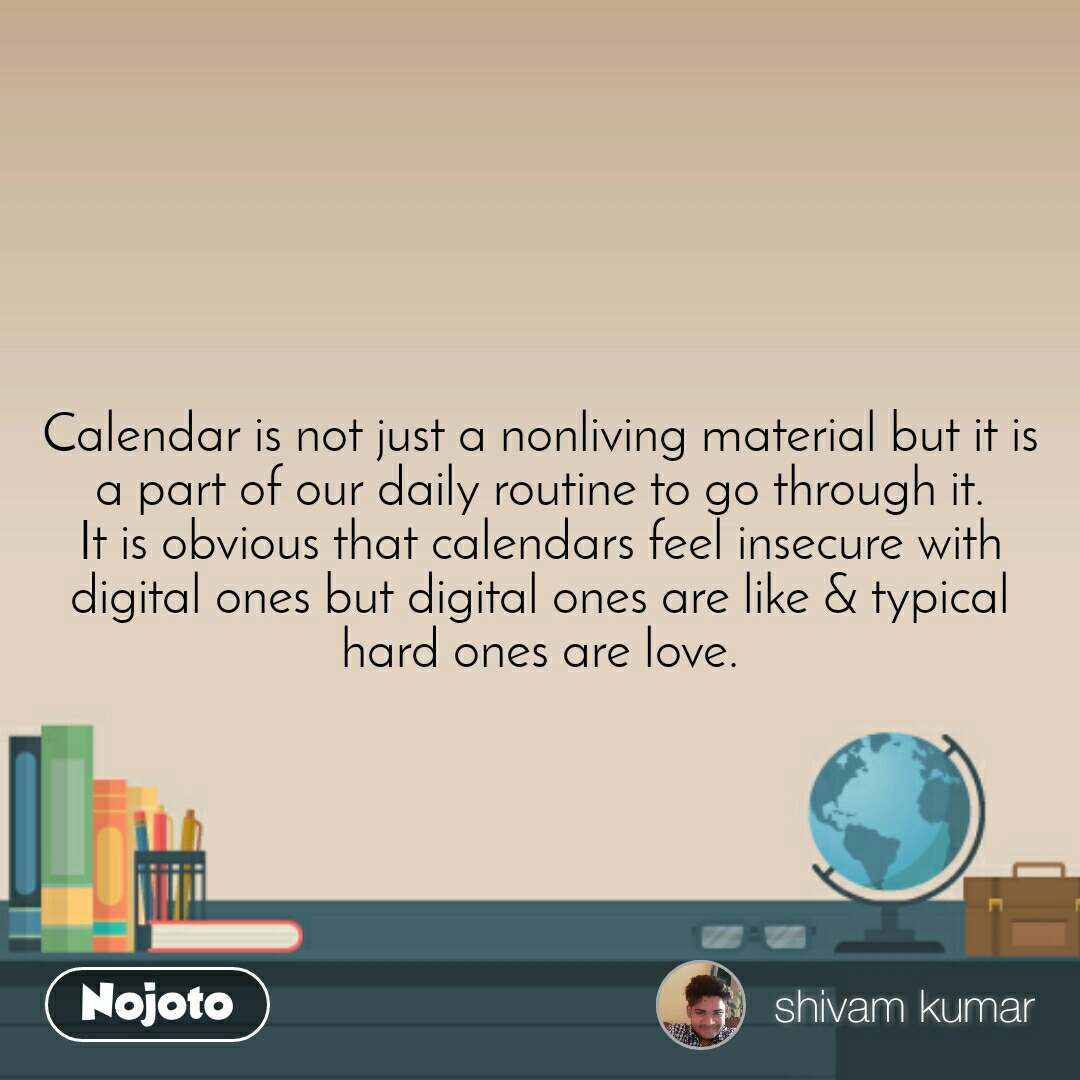 Calendar is not just a nonliving material but it is a part of our daily routine to go through it. It is obvious that calendars feel insecure with digital ones but digital ones are like & typical hard ones are love.