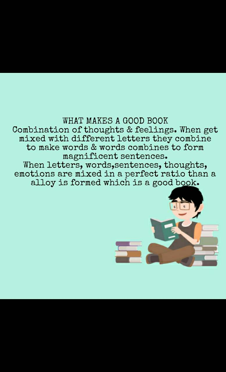 WHAT MAKES A GOOD BOOK Combination of thoughts & feelings. When get mixed with different letters they combine to make words & words combines to form magnificent sentences. When letters, words,sentences, thoughts, emotions are mixed in a perfect ratio than a alloy is formed which is a good book.