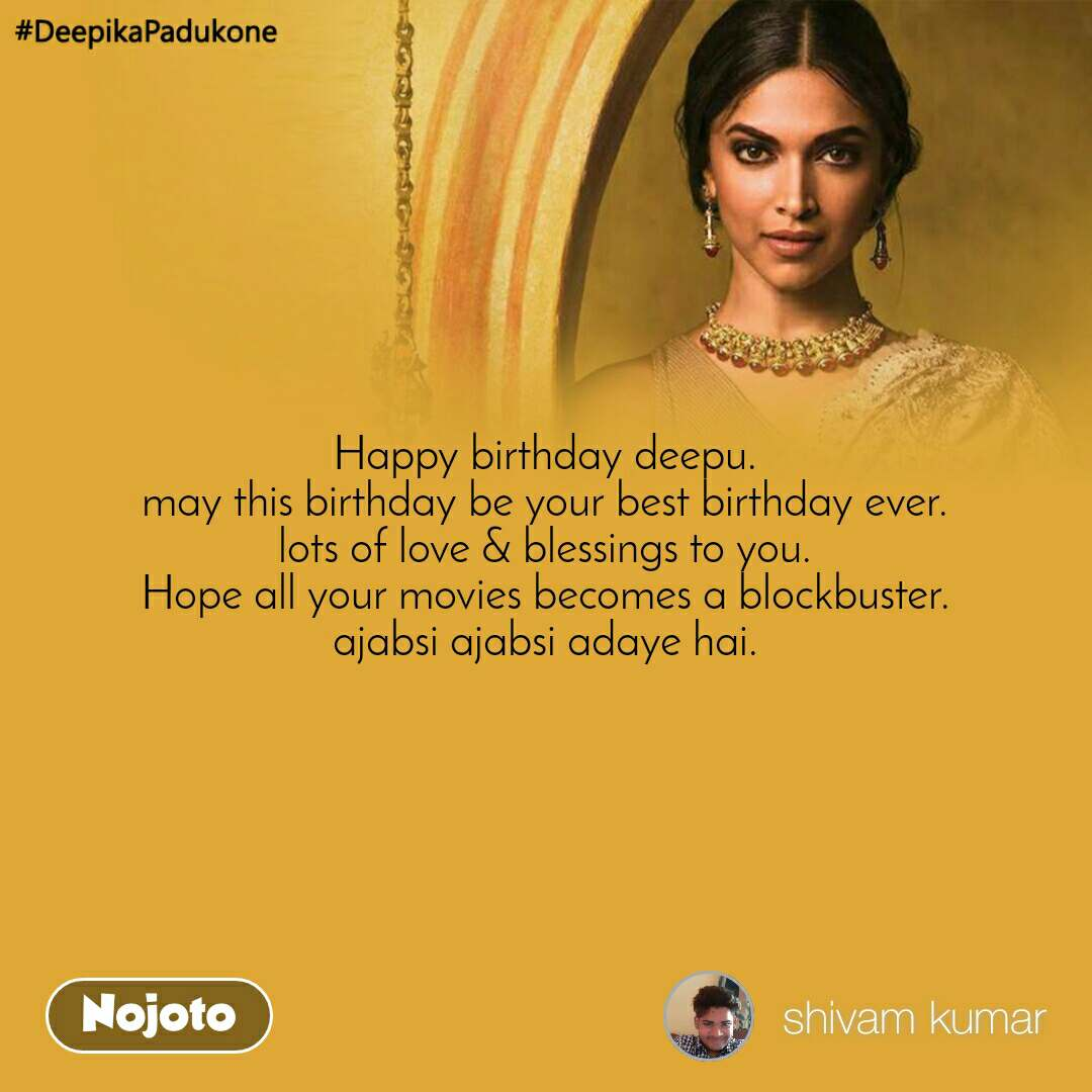 #DeepikaPadukone  Happy birthday deepu. may this birthday be your best birthday ever. lots of love & blessings to you. Hope all your movies becomes a blockbuster. ajabsi ajabsi adaye hai.