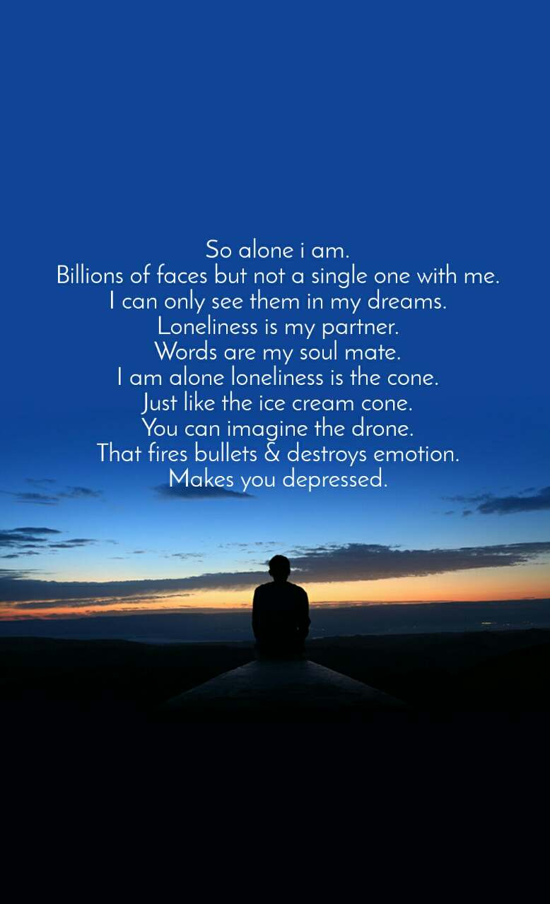 So alone i am. Billions of faces but not a single one with me. I can only see them in my dreams. Loneliness is my partner. Words are my soul mate. I am alone loneliness is the cone. Just like the ice cream cone. You can imagine the drone. That fires bullets & destroys emotion. Makes you depressed.