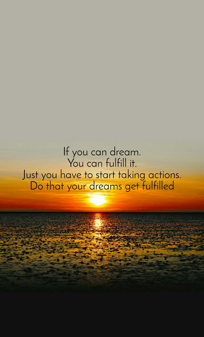 If you can dream. You can fulfill it. Just you have to start taking actions. Do that your dreams get fulfilled