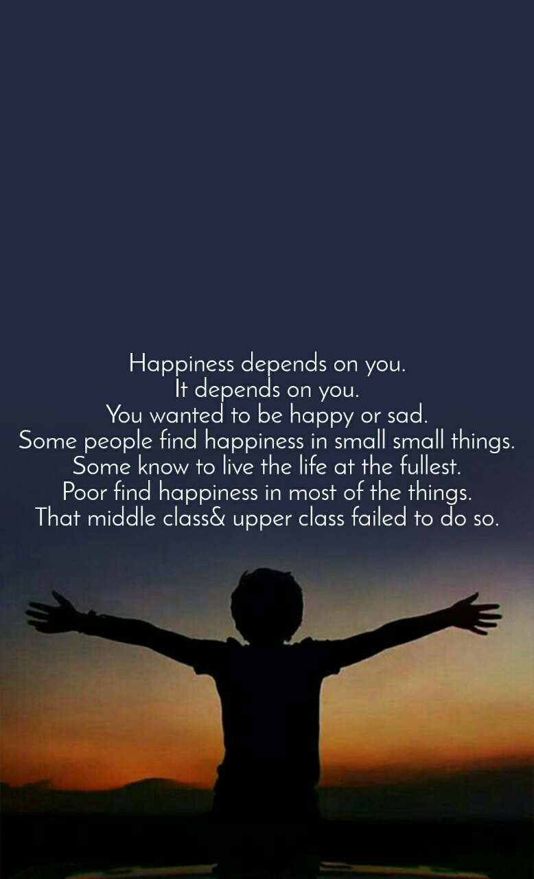 Happiness depends on you. It depends on you. You wanted to be happy or sad. Some people find happiness in small small things. Some know to live the life at the fullest. Poor find happiness in most of the things. That middle class& upper class failed to do so.