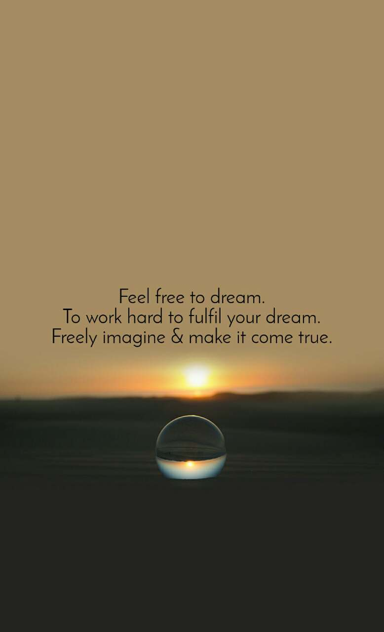 Feel free to dream. To work hard to fulfil your dream. Freely imagine & make it come true.