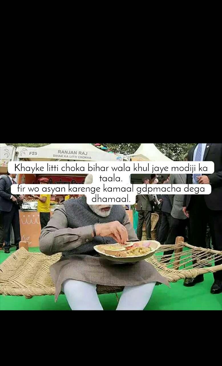 Khayke litti choka bihar wala khul jaye modiji ka taala. fir wo asyan karenge kamaal gdpmacha dega dhamaal.