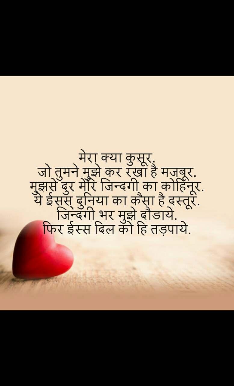 Dil Shayari  मेरा क्या कुसूर. जो तुमने मुझे कर रखा है मजबूर. मुझसे दुर मेरि जिन्दगी का कोहिनूर. ये ईसस् दुनिया का कैसा है दस्तूर. जिन्दगी भर मुझे दौडाये. फिर ईस्स दिल को हि तड़पाये.