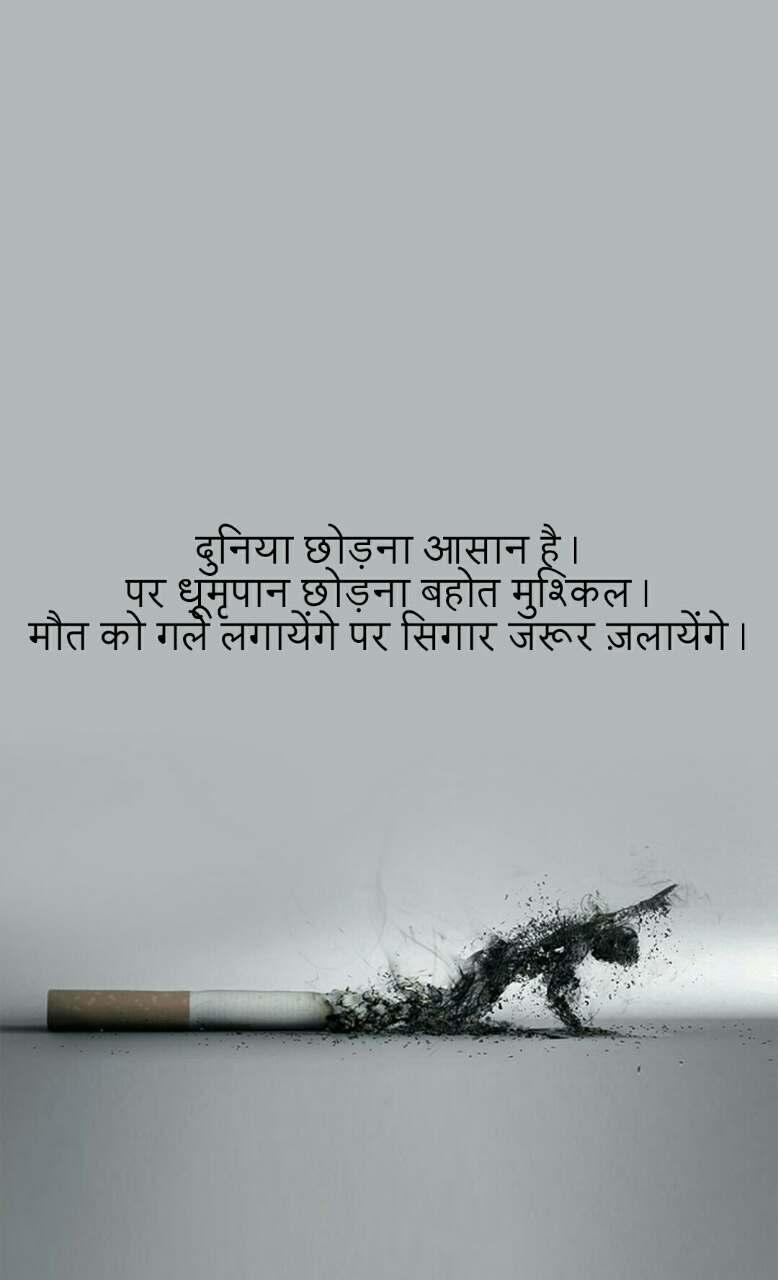 दुनिया छोड़ना आसान है । पर धूमृपान छोड़ना बहोत मुश्किल । मौत को गले लगायेंगे पर सिगार जरूर ज़लायेंगे ।