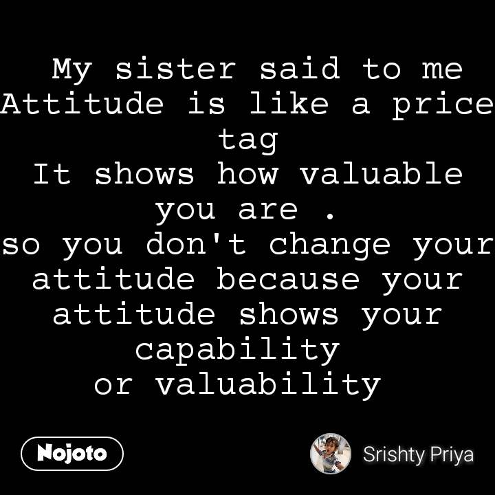 My sister said to me Attitude is like a price tag It shows how valuable you are . so you don't change your attitude because your attitude shows your capability  or valuability