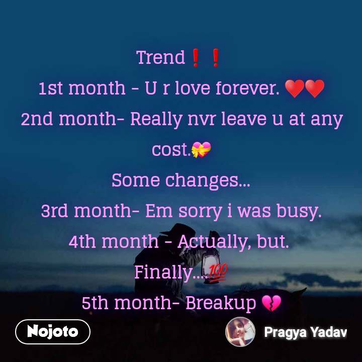 Trend❗❗ 1st month - U r love forever. ♥️♥️ 2nd month- Really nvr leave u at any cost.💝 Some changes... 3rd month- Em sorry i was busy. 4th month - Actually, but.  Finally....💯 5th month- Breakup 💔