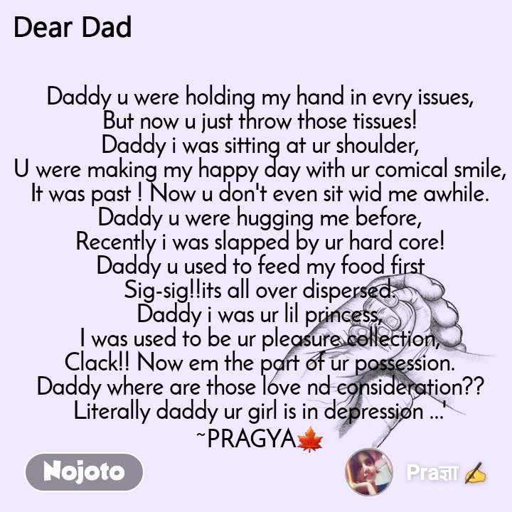 Dear Dad Daddy u were holding my hand in evry issues, But now u just throw those tissues! Daddy i was sitting at ur shoulder, U were making my happy day with ur comical smile, It was past ! Now u don't even sit wid me awhile. Daddy u were hugging me before, Recently i was slapped by ur hard core! Daddy u used to feed my food first Sig-sig!!its all over dispersed. Daddy i was ur lil princess, I was used to be ur pleasure collection, Clack!! Now em the part of ur possession. Daddy where are those love nd consideration?? Literally daddy ur girl is in depression ...' ~PRAGYA🍁