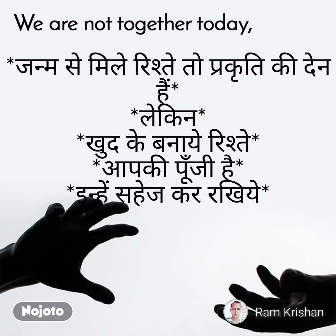 We are not together today *जन्म से मिले रिश्ते तो प्रकृति की देन हैं* *लेकिन* *खुद के बनाये रिश्ते* *आपकी पूँजी है* *इन्हें सहेज कर रखिये*