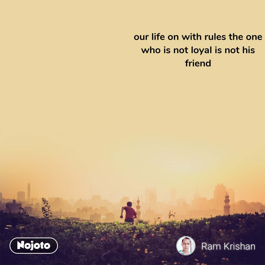 our life on with rules the one who is not loyal is not his friend
