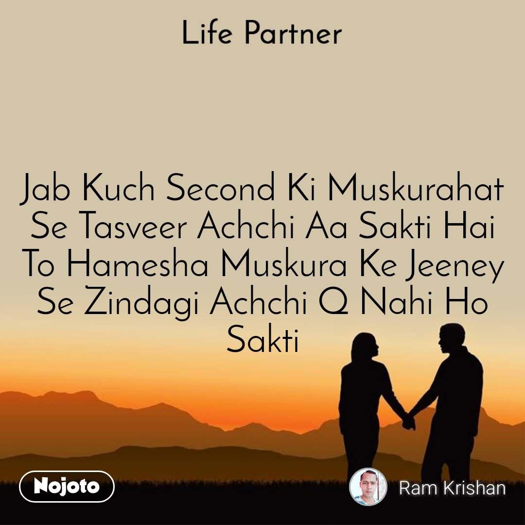 Life partner Jab Kuch Second Ki Muskurahat Se Tasveer Achchi Aa Sakti Hai To Hamesha Muskura Ke Jeeney Se Zindagi Achchi Q Nahi Ho Sakti