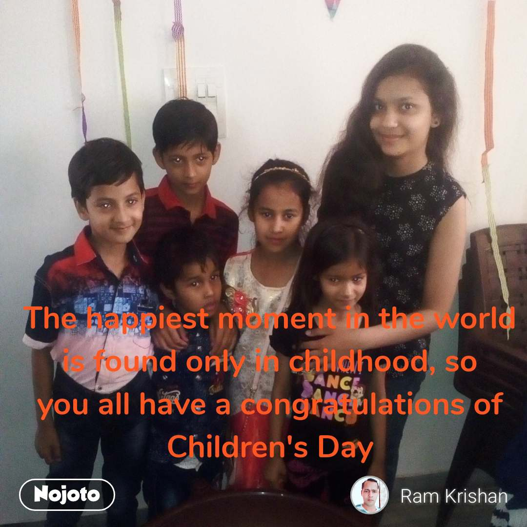 The happiest moment in the world is found only in childhood, so you all have a congratulations of Children's Day