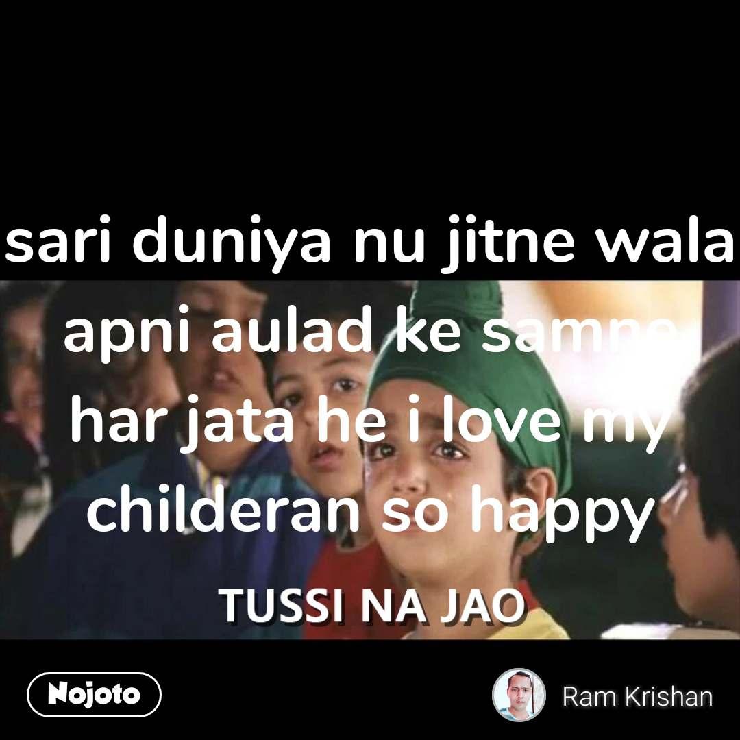 Tussi Na Jao sari duniya nu jitne wala apni aulad ke samne har jata he i love my childeran so happy