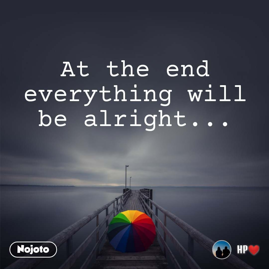 At the end everything will be alright...