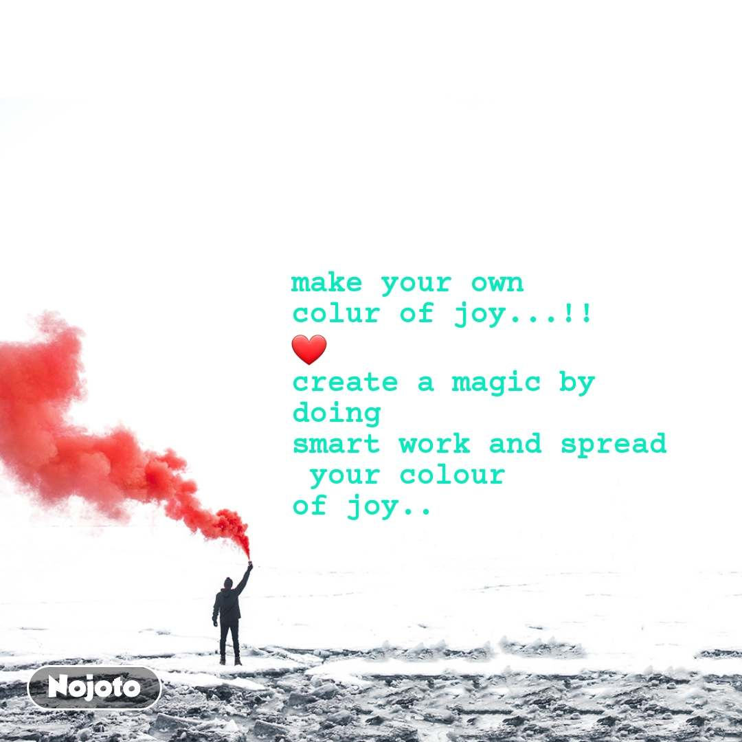 make your own  colur of joy...!! ❤ create a magic by  doing  smart work and spread  your colour  of joy..