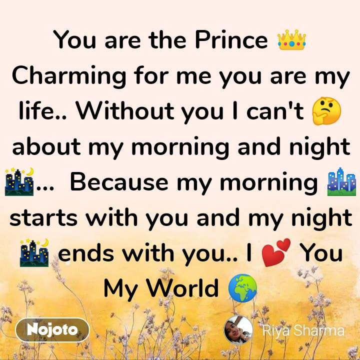 You are the Prince 👑  Charming for me you are my life.. Without you I can't 🤔 about my morning and night 🌃...  Because my morning 🏙 starts with you and my night 🌃 ends with you.. I 💕 You My World 🌍