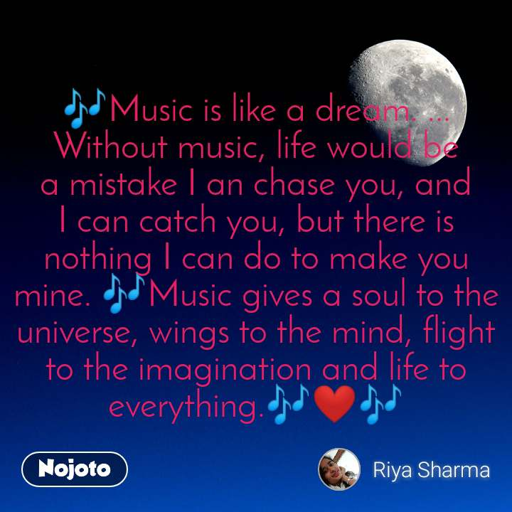 🎶Musicis like a dream. ... Withoutmusic, life would be a mistake I an chase you, and I can catch you, but there is nothing I can do to make you mine. 🎶Musicgives a soul to the universe, wings to the mind, flight to the imagination and life to everything.🎶❤🎶