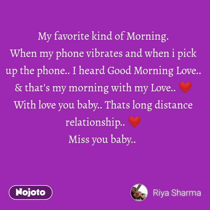 My favorite kind of Morning. When my phone vibrates and when i pick up the phone.. I heard Good Morning Love.. & that's my morning with my Love.. ❤ With love you baby.. Thats long distance relationship.. ❤ Miss you baby..