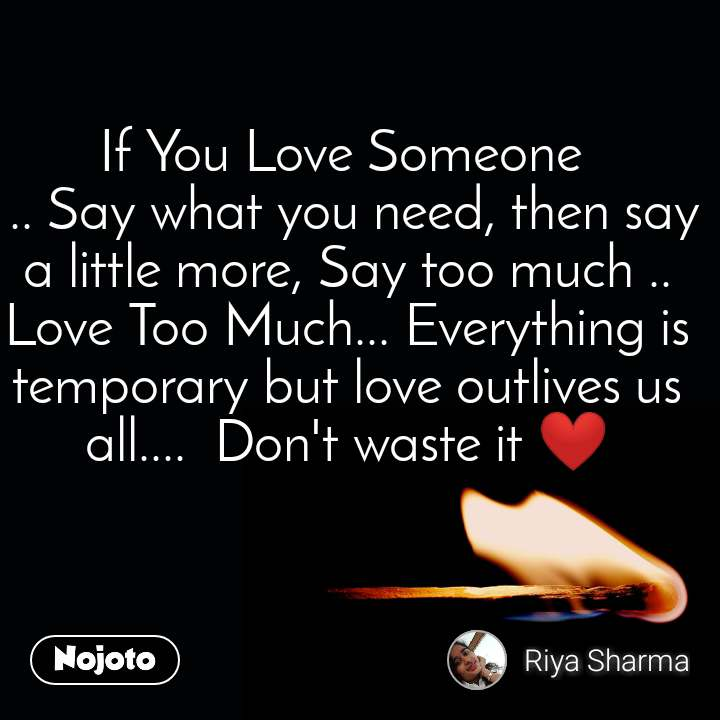 If You Love Someone   .. Say what you need, then say a little more, Say too much .. Love Too Much... Everything is temporary but love outlives us all....  Don't waste it ❤