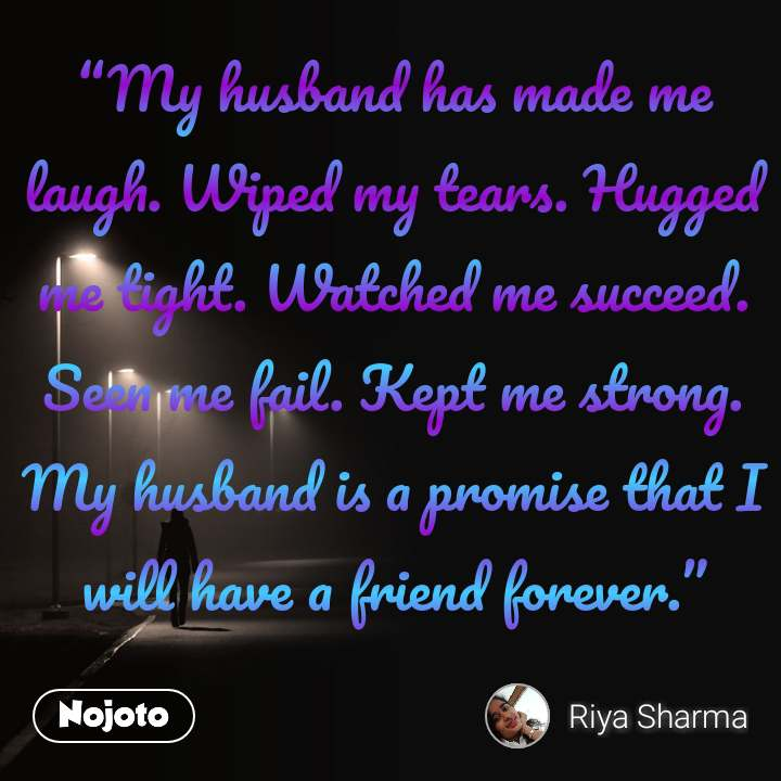 """""""My husband has made me laugh. Wiped my tears. Hugged me tight. Watched me succeed. Seen me fail. Kept me strong. My husband is a promise that I will have a friend forever."""""""