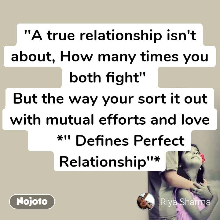 ''A true relationship isn't about, How many times you both fight''  But the way your sort it out with mutual efforts and love      *'' Defines Perfect Relationship''*