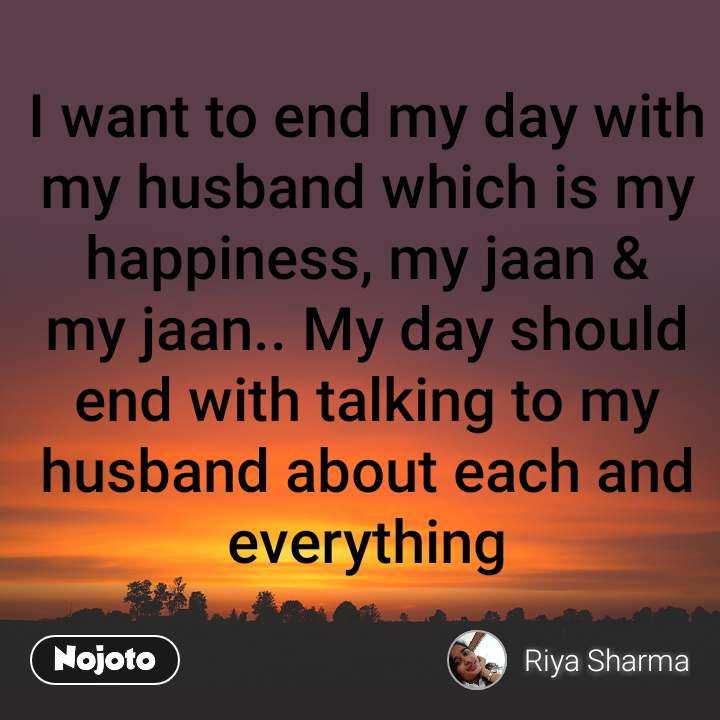 I want to end my day with my husband which is my happiness, my jaan & my jaan.. My day should end with talking to my husband about each and everything