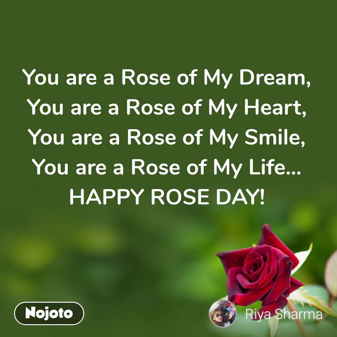You are a Rose of My Dream, You are a Rose of My Heart, You are a Rose of My Smile, You are a Rose of My Life... HAPPY ROSE DAY!