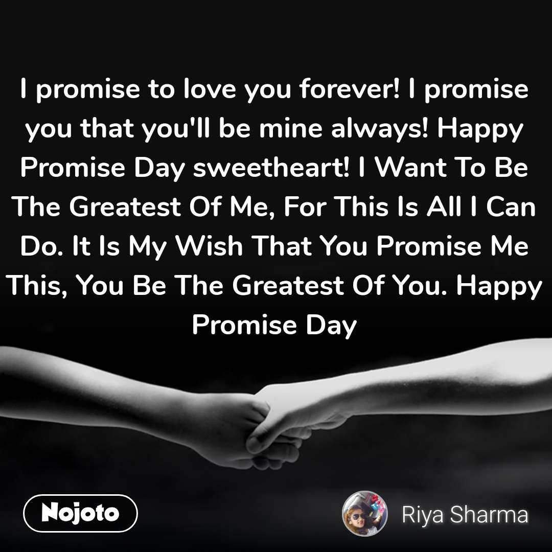 I promise to love you forever! I promise you that you'll be mine always! Happy Promise Day sweetheart! I Want To Be The Greatest Of Me, For This Is All I Can Do. It Is My Wish That You Promise Me This, You Be The Greatest Of You. Happy Promise Day
