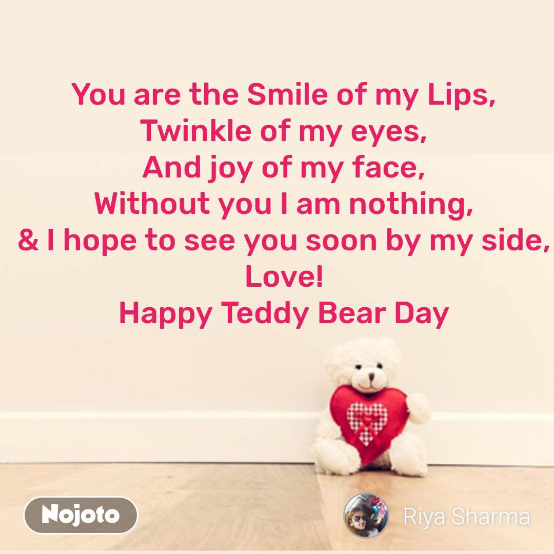 Teddy day quotes in Hindi You are the Smile of my Lips, Twinkle of my eyes, And joy of my face, Without you I am nothing, & I hope to see you soon by my side, Love! Happy Teddy Bear Day