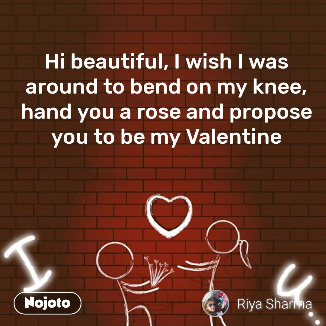 Hi beautiful, I wish I was around to bend on my knee, hand you a rose and propose you to be my Valentine
