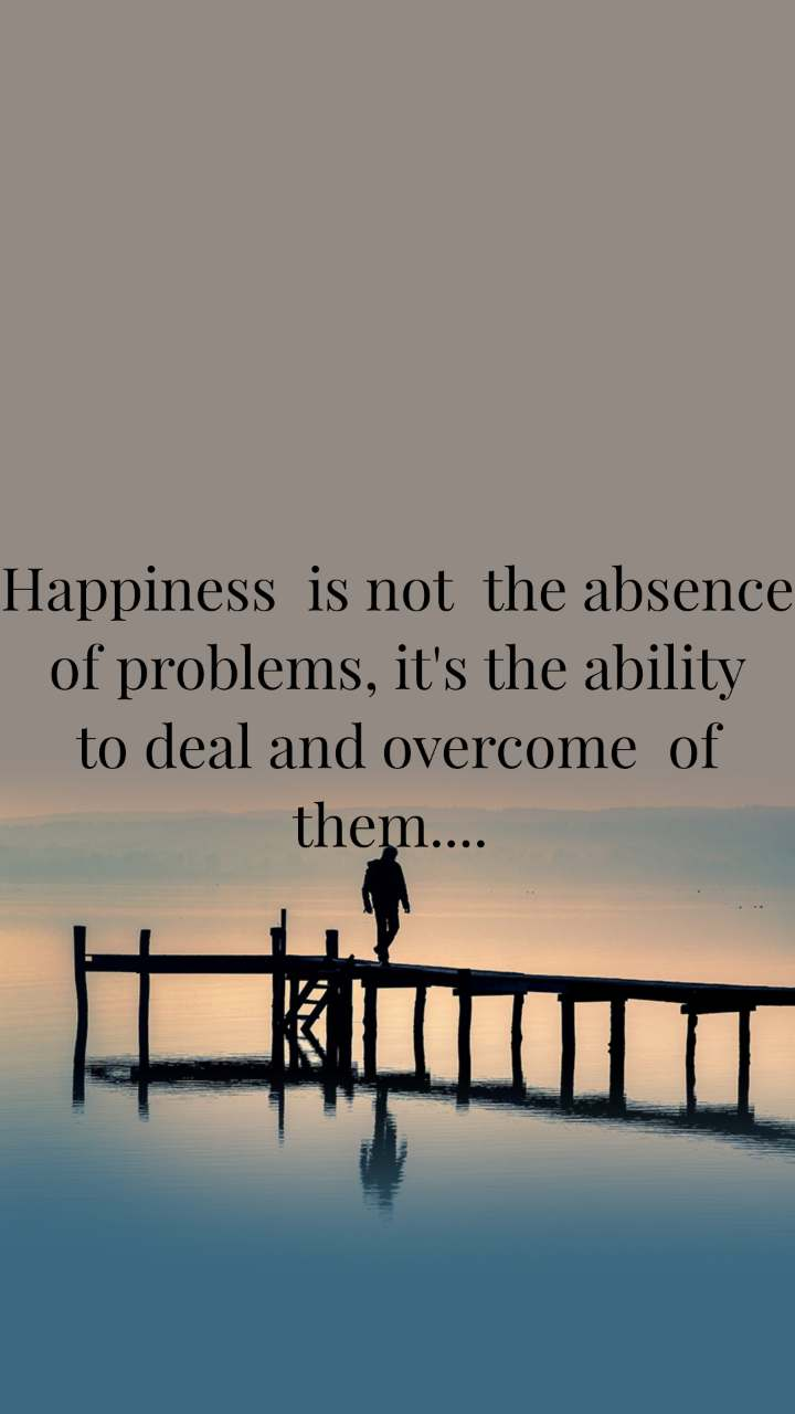 Happiness  is not  the absence  of problems, it's the ability  to deal and overcome  of  them....