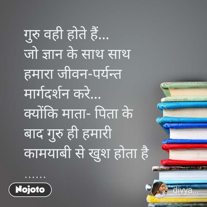 गुरु वही होते हैं... जो ज्ञान के साथ साथ हमारा जीवन-पर्यन्त  मार्गदर्शन करे... क्योंकि माता- पिता के  बाद गुरु ही हमारी  कामयाबी से खुश होता है ......