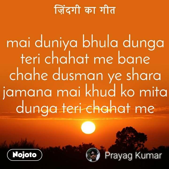 mai duniya bhula dunga teri chahat me bane chahe dusman ye shara jamana mai khud ko mita dunga teri chahat me
