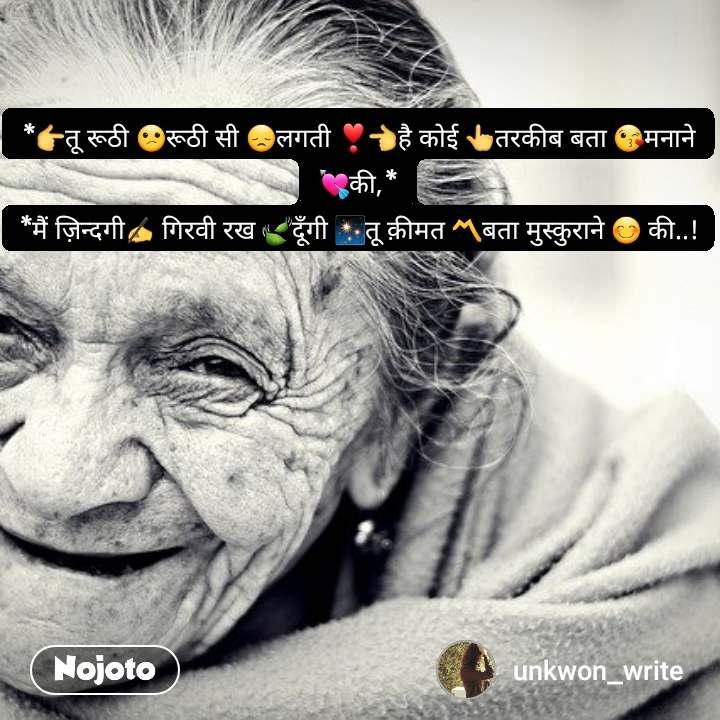 *👉तू रूठी 😕रूठी सी 😞लगती ❣👈है कोई 👆तरकीब बता 😘मनाने 💘की,* *मैं ज़िन्दगी✍ गिरवी रख 🍃दूँगी ✨तू क़ीमत 〽बता मुस्कुराने 😊 की..!