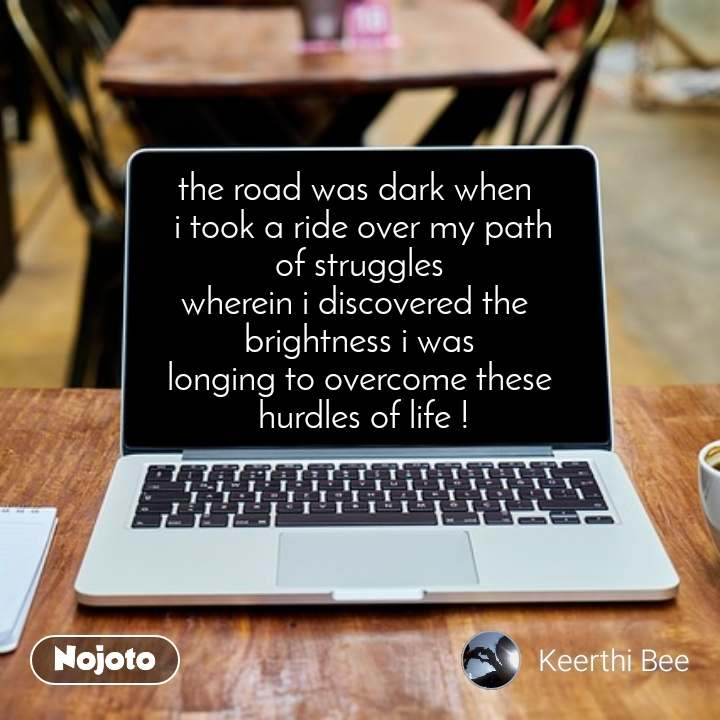The road was dark when, the road was dark when   i took a ride over my path of struggles wherein i discovered the  brightness i was longing to overcome these  hurdles of life !