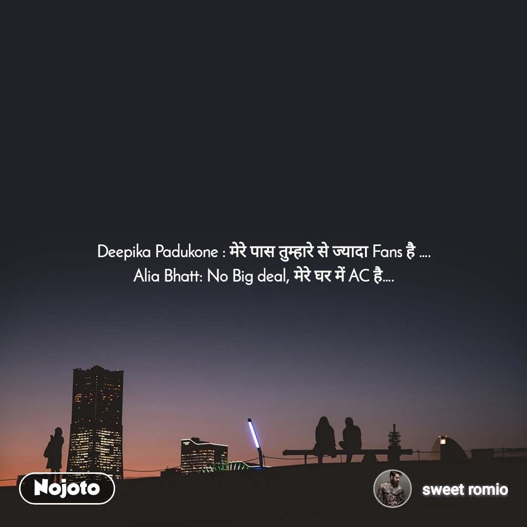 Deepika Padukone : मेरे पास तुम्हारे से ज्यादा Fans है …. Alia Bhatt: No Big deal, मेरे घर में AC है….