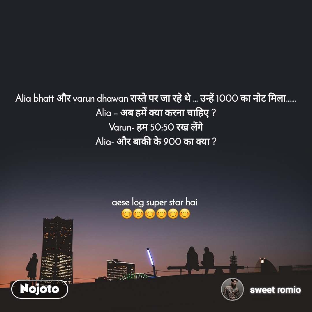 Alia bhatt और varun dhawan रास्ते पर जा रहे थे … उन्हें 1000 का नोट मिला…… Alia – अब हमें क्या करना चाहिए ? Varun- हम 50:50 रख लेंगे Alia- और बाकी के 900 का क्या ?      aese log super star hai  😊😊😊😊😊😊