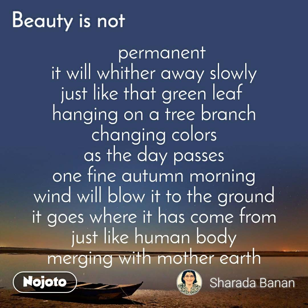 Beauty is not    permanent it will whither away slowly just like that green leaf  hanging on a tree branch changing colors as the day passes one fine autumn morning wind will blow it to the ground it goes where it has come from just like human body merging with mother earth