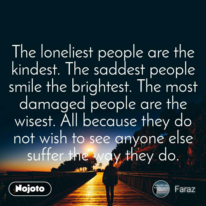 The Loneliest People Are The Kindest The Saddest Nojoto