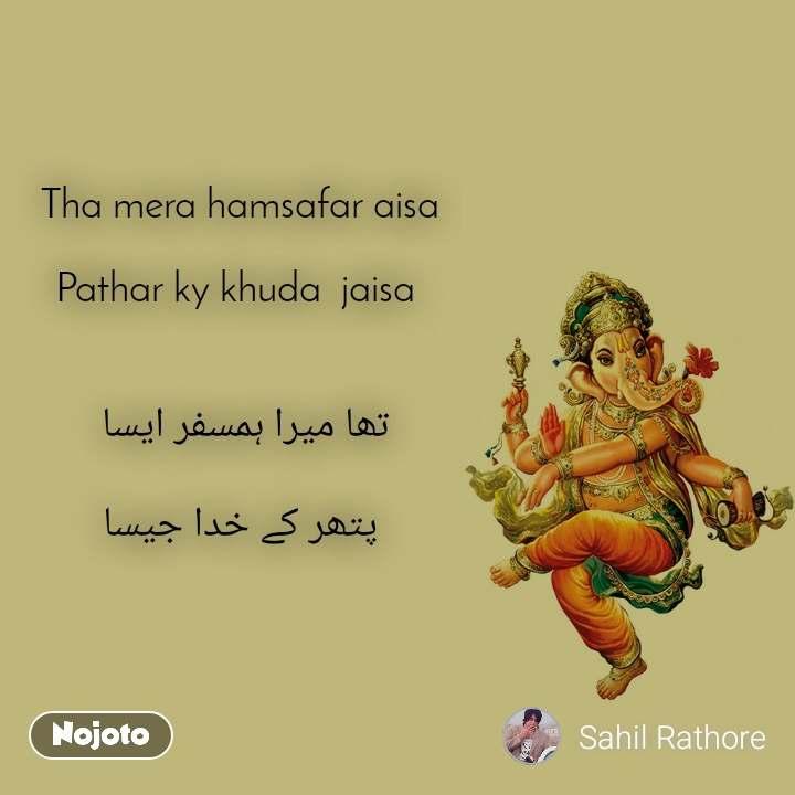 Tha mera hamsafar aisa      Pathar ky khuda  jaisa    تھا میرا ہمسفر ایسا   پتھر کے خدا جیسا
