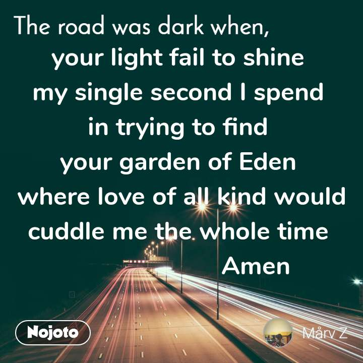 your light fail to shine  my single second I spend  in trying to find  your garden of Eden  where love of all kind would cuddle me the whole time                       Amen