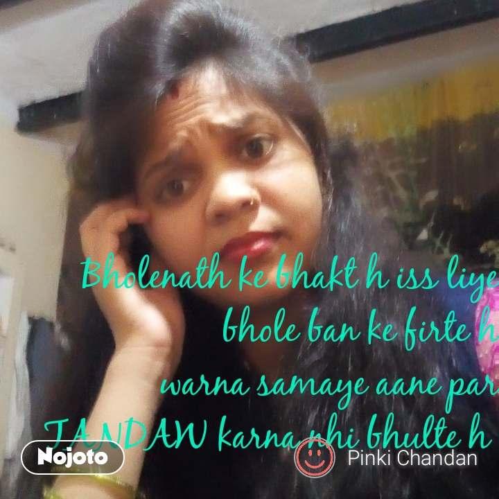 Bholenath ke bhakt h iss liye bhole ban ke firte h warna samaye aane par TANDAW karna nhi bhulte h