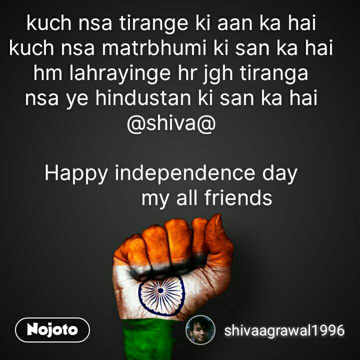 kuch nsa tirange ki aan ka hai kuch nsa matrbhumi ki san ka hai hm lahrayinge hr jgh tiranga nsa ye hindustan ki san ka hai @shiva@                                                              Happy independence day             my all friends #NojotoQuote