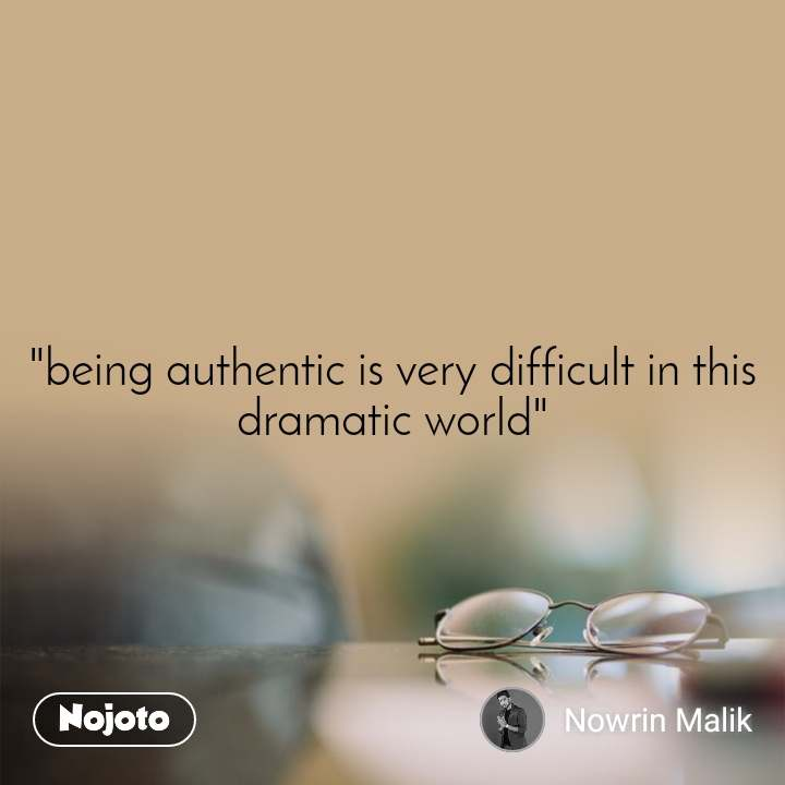 """being authentic is very difficult in this dramatic world"""